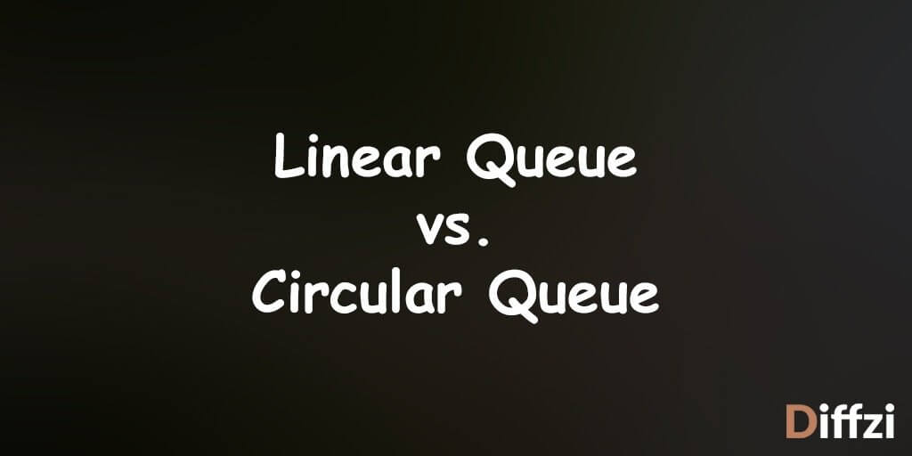 Linear Queue vs  Circular Queue – Difference and Comparison
