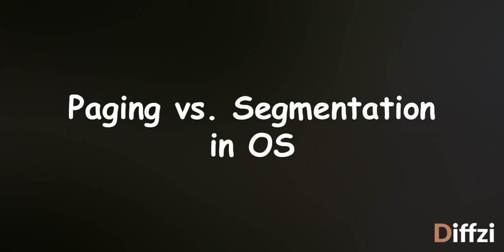 Paging vs. Segmentation in OS