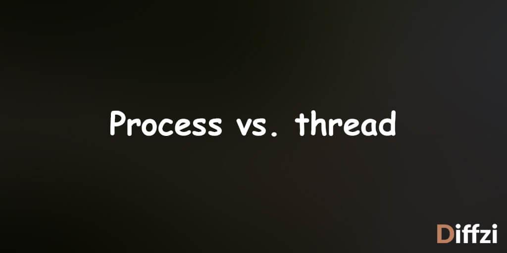 Process vs. thread